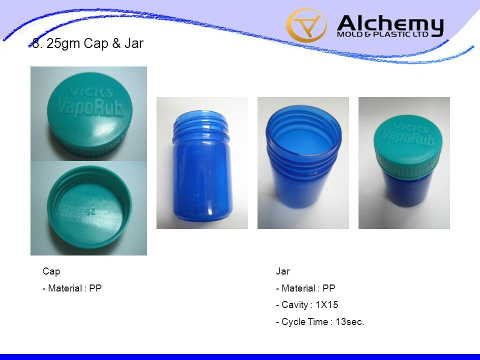 8. 25gm Cap & Jar Cap - Material : PP Jar - Material : PP - Cavity : 1X15 - Cycle Time : 13sec.