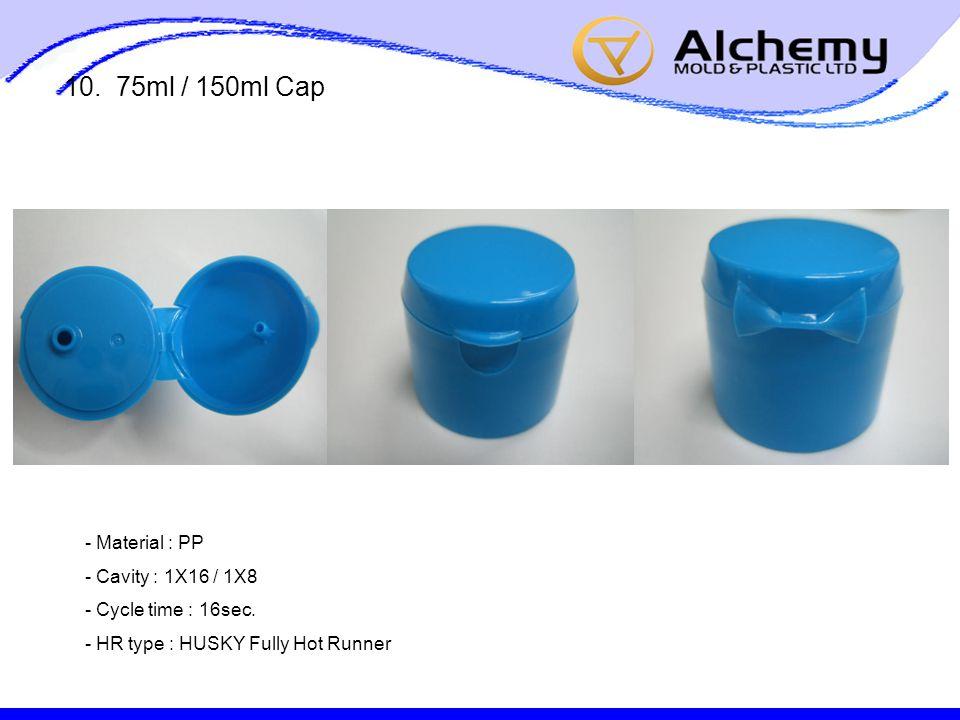 10. 75ml / 150ml Cap - Material : PP - Cavity : 1X16 / 1X8 - Cycle time : 16sec.