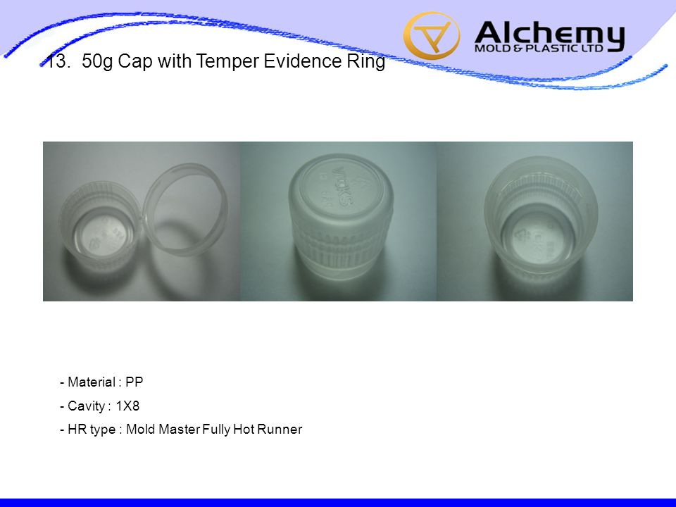 13. 50g Cap with Temper Evidence Ring - Material : PP - Cavity : 1X8 - HR type : Mold Master Fully Hot Runner