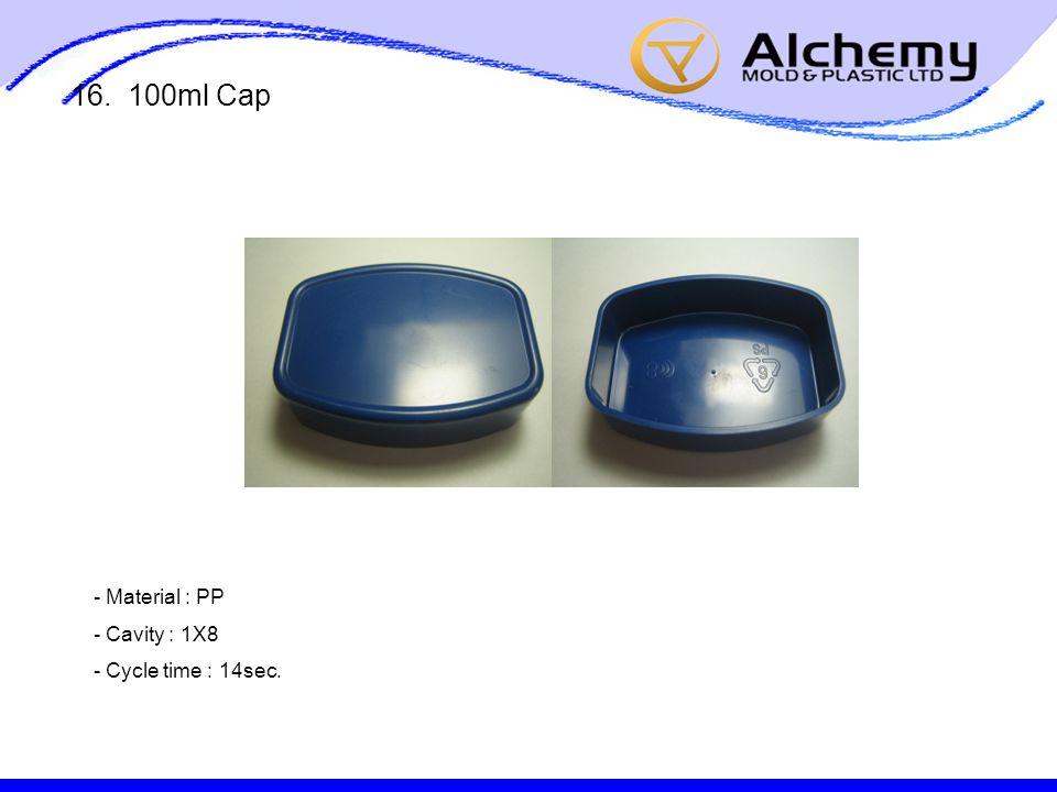16. 100ml Cap - Material : PP - Cavity : 1X8 - Cycle time : 14sec.