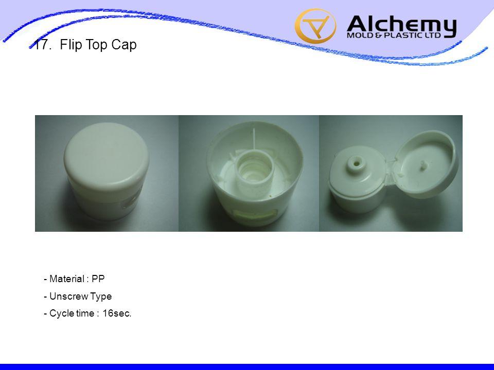 17. Flip Top Cap - Material : PP - Unscrew Type - Cycle time : 16sec.