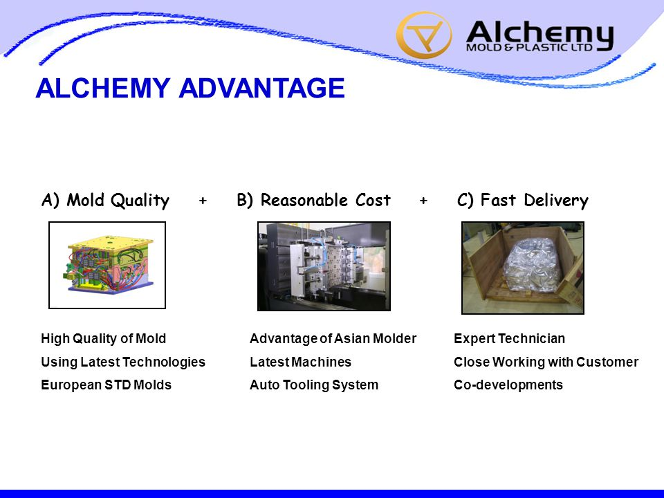 ALCHEMY ADVANTAGE A) Mold Quality + B) Reasonable Cost + C) Fast Delivery High Quality of Mold Using Latest Technologies European STD Molds Advantage of Asian Molder Latest Machines Auto Tooling System Expert Technician Close Working with Customer Co-developments