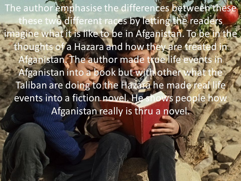 The author emphasise the differences between these these two different races by letting the readers imagine what it is like to be in Afganistan.