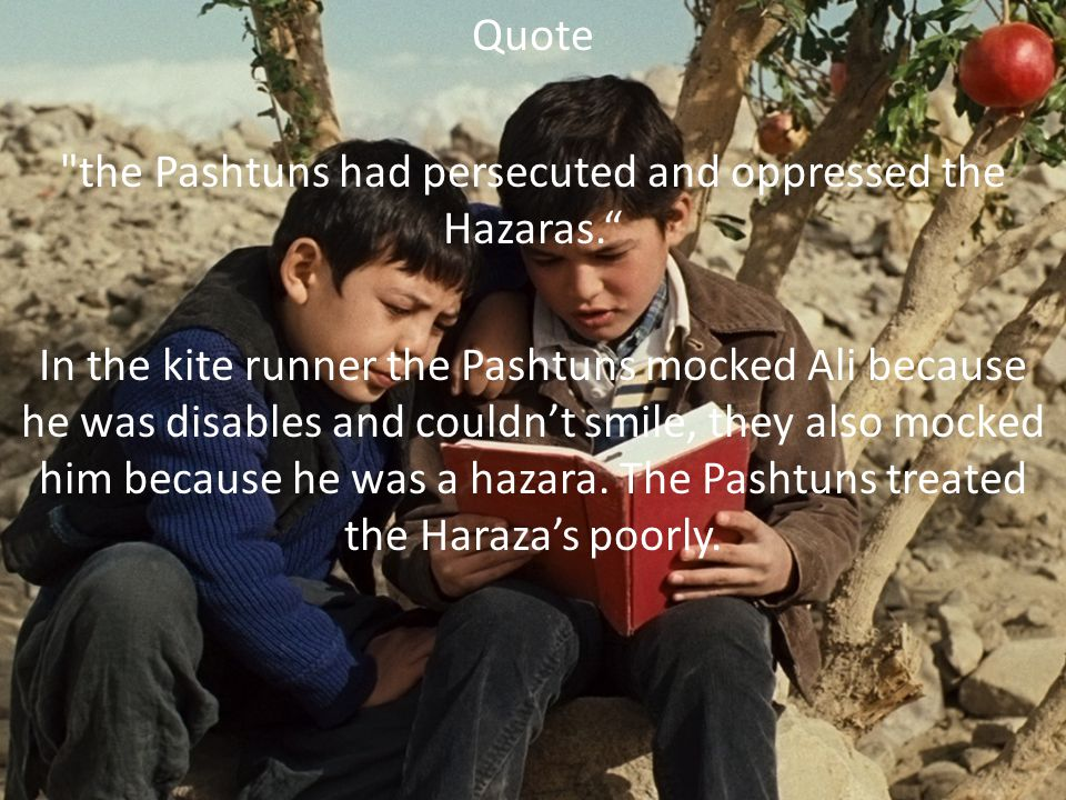 Quote the Pashtuns had persecuted and oppressed the Hazaras. In the kite runner the Pashtuns mocked Ali because he was disables and couldn't smile, they also mocked him because he was a hazara.