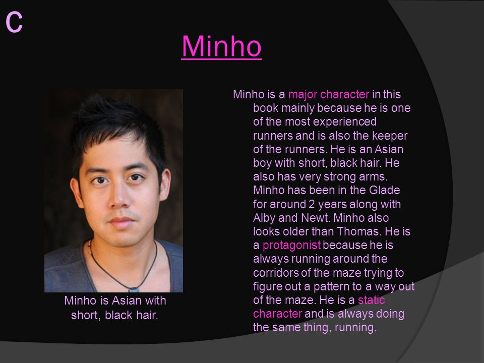 Minho Minho is a major character in this book mainly because he is one of the most experienced runners and is also the keeper of the runners. He is an