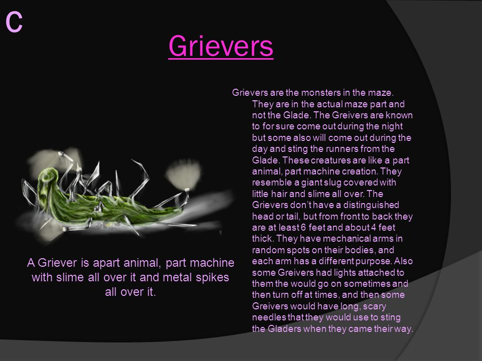Grievers Grievers are the monsters in the maze. They are in the actual maze part and not the Glade. The Greivers are known to for sure come out during
