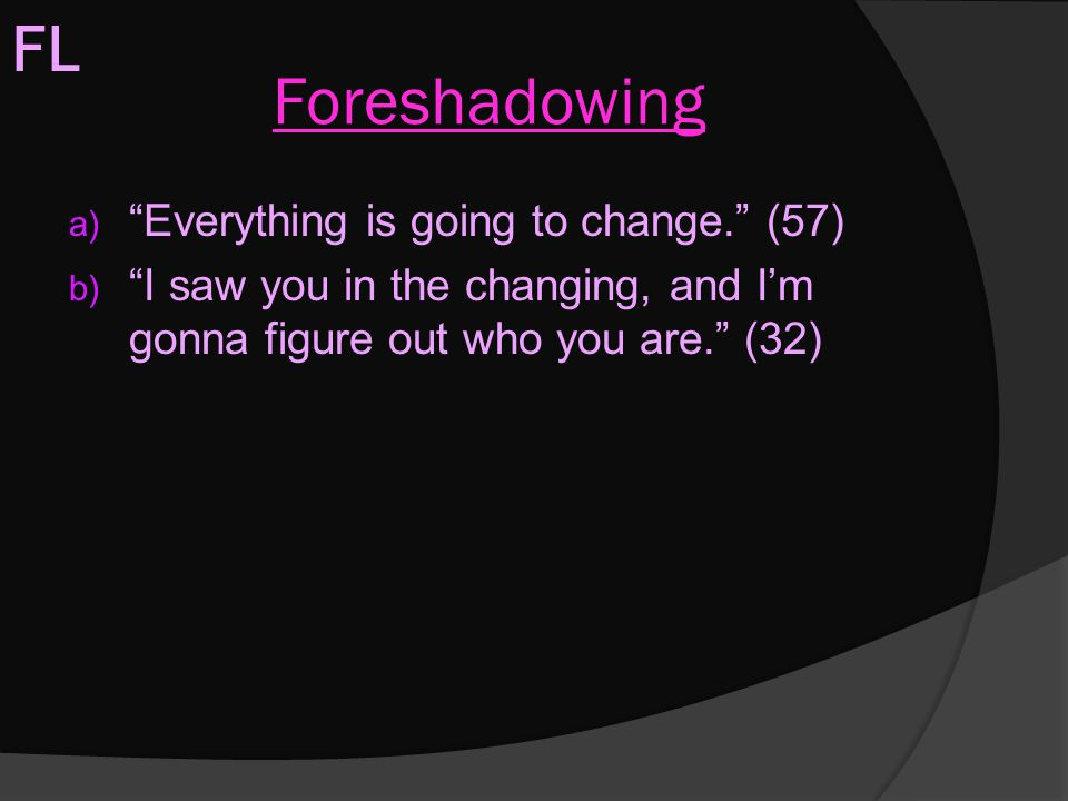 """Foreshadowing a) """"Everything is going to change."""" (57) b) """"I saw you in the changing, and I'm gonna figure out who you are."""" (32) FL"""