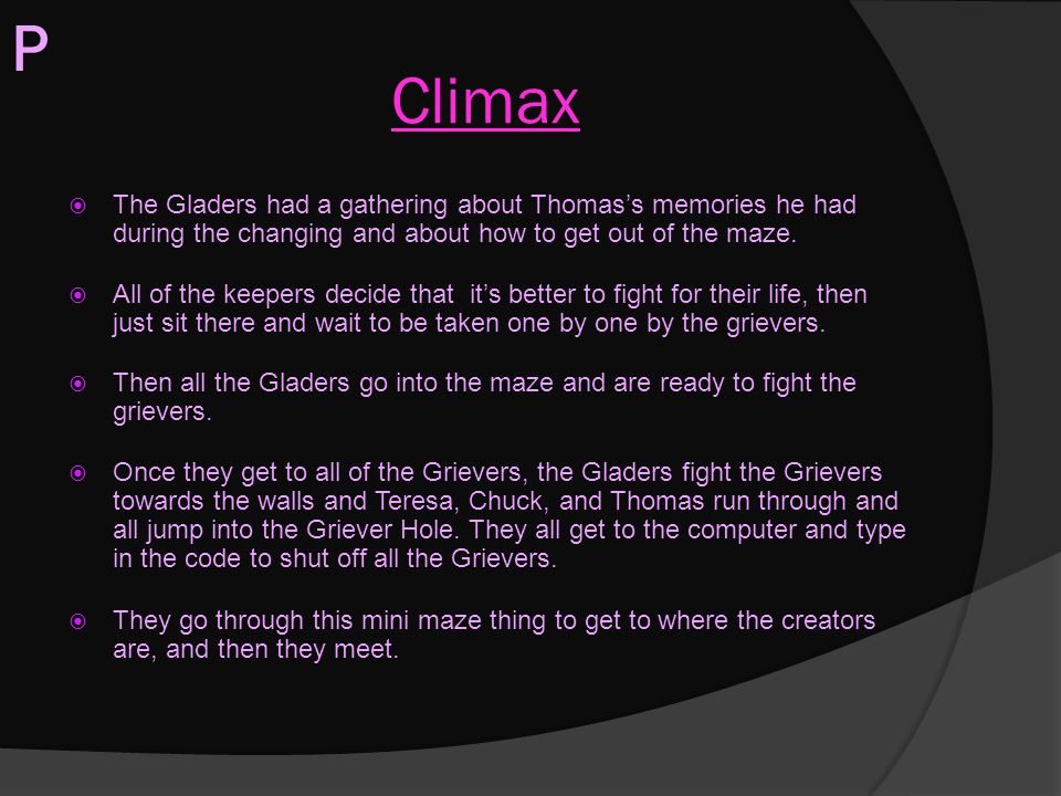 Climax  The Gladers had a gathering about Thomas's memories he had during the changing and about how to get out of the maze.  All of the keepers dec