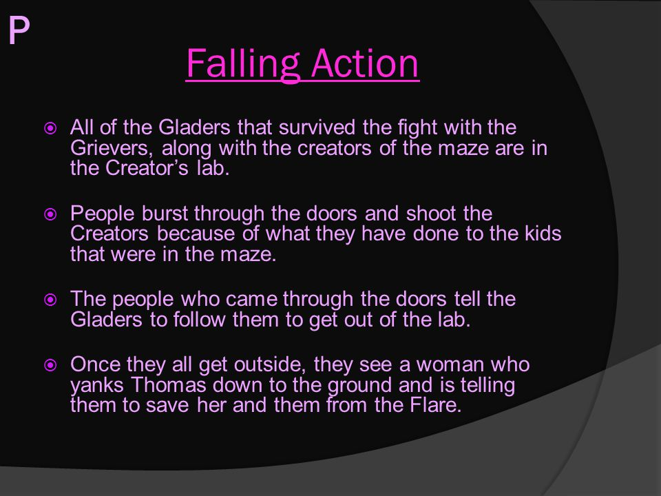 Falling Action  All of the Gladers that survived the fight with the Grievers, along with the creators of the maze are in the Creator's lab.  People