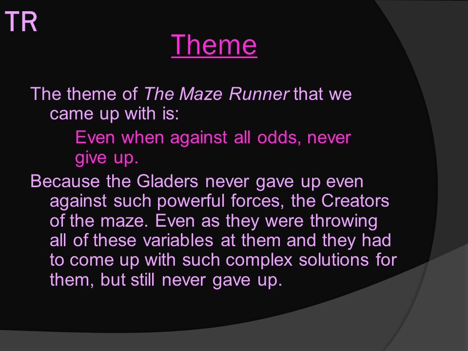 Theme The theme of The Maze Runner that we came up with is: Even when against all odds, never give up. Because the Gladers never gave up even against