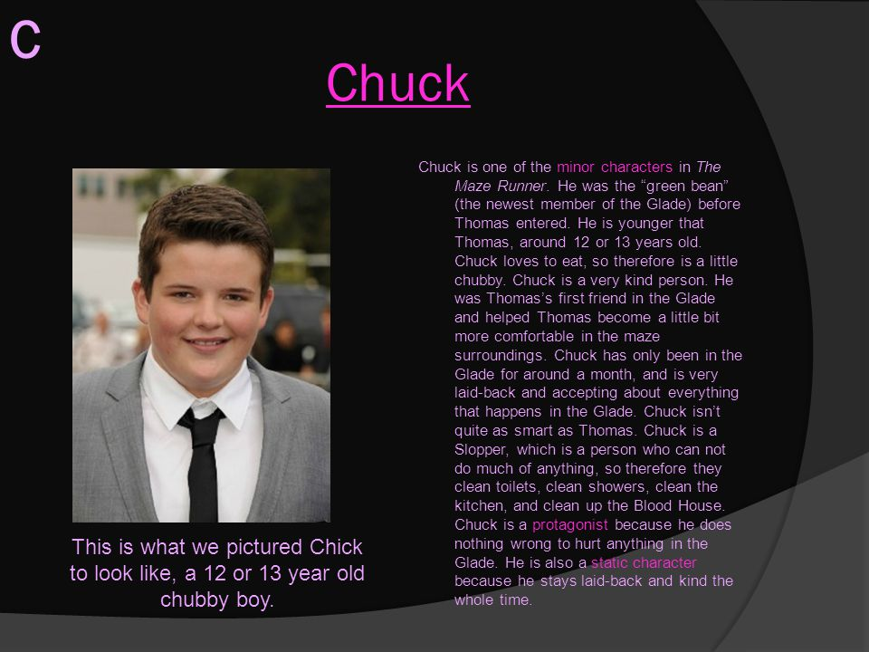 """Chuck Chuck is one of the minor characters in The Maze Runner. He was the """"green bean"""" (the newest member of the Glade) before Thomas entered. He is y"""