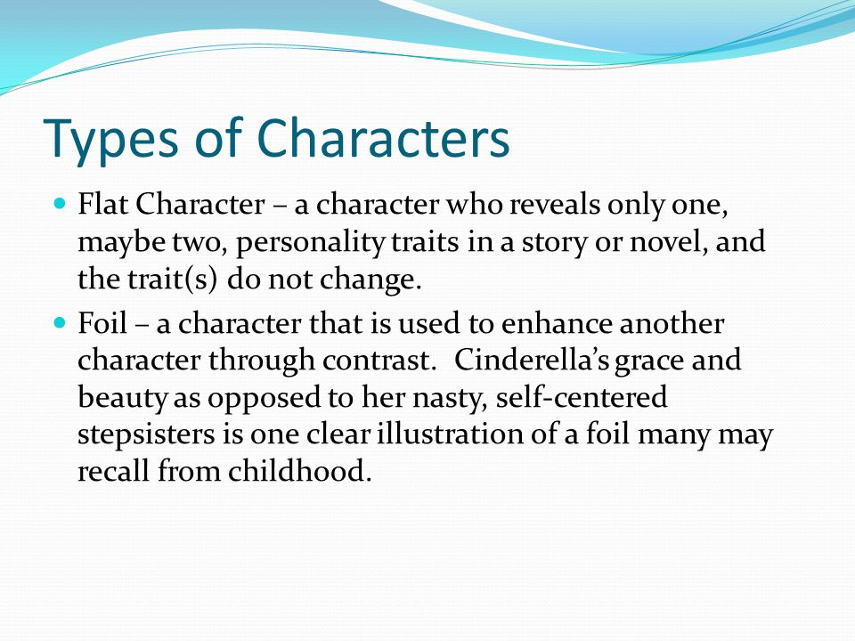 Types of Characters Flat Character – a character who reveals only one, maybe two, personality traits in a story or novel, and the trait(s) do not change.