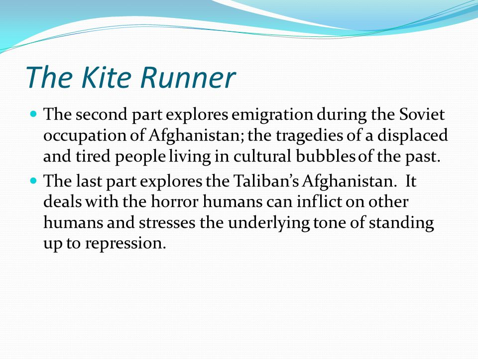 The Kite Runner The second part explores emigration during the Soviet occupation of Afghanistan; the tragedies of a displaced and tired people living in cultural bubbles of the past.