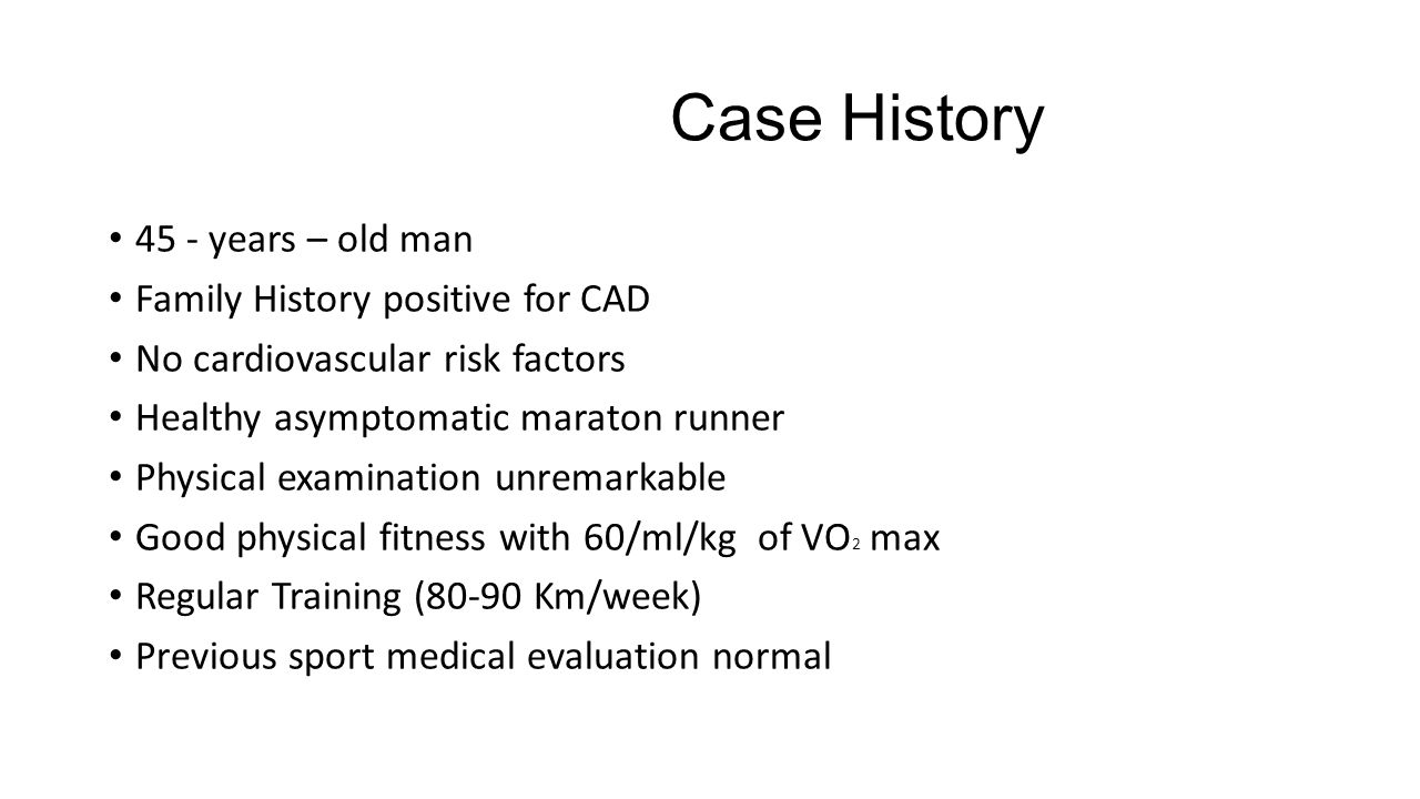 Case History 45 - years – old man Family History positive for CAD No cardiovascular risk factors Healthy asymptomatic maraton runner Physical examination unremarkable Good physical fitness with 60/ml/kg of VO 2 max Regular Training (80-90 Km/week) Previous sport medical evaluation normal