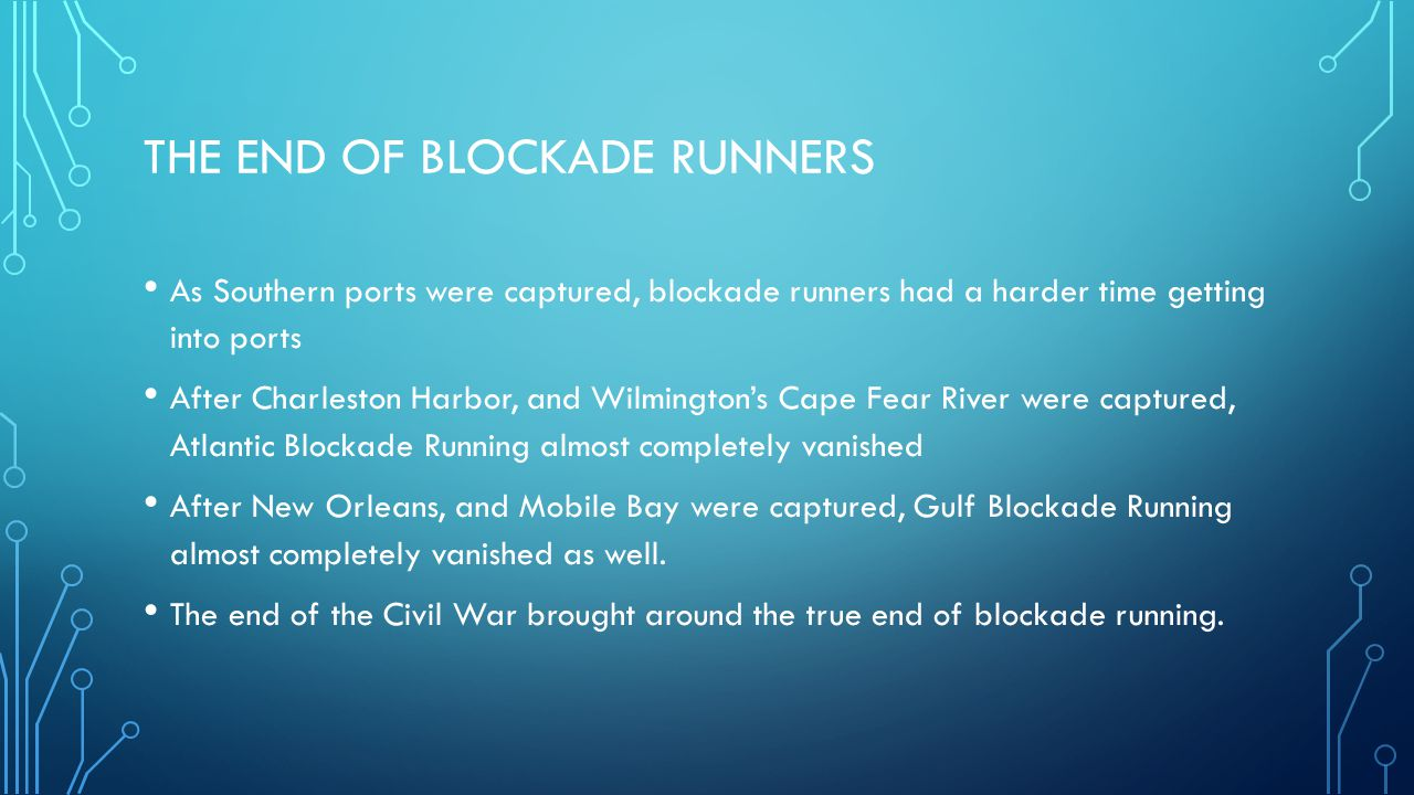 THE END OF BLOCKADE RUNNERS As Southern ports were captured, blockade runners had a harder time getting into ports After Charleston Harbor, and Wilmin