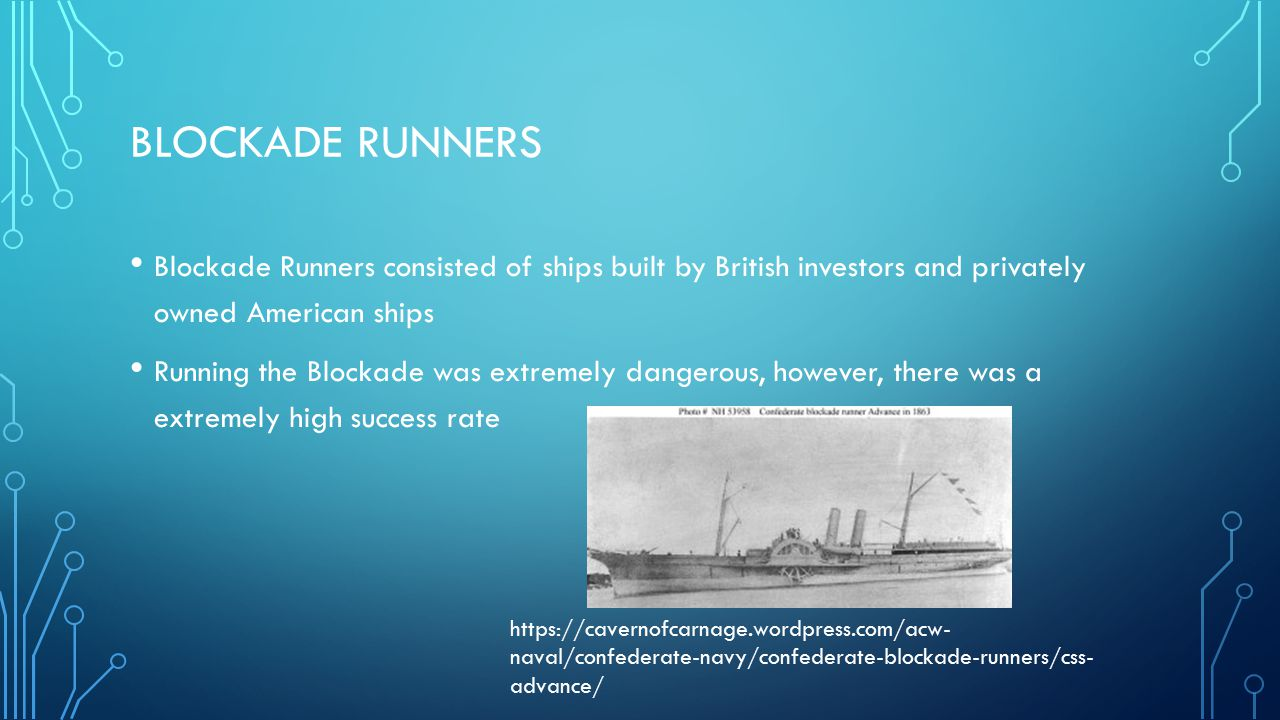 BLOCKADE RUNNERS Blockade Runners consisted of ships built by British investors and privately owned American ships Running the Blockade was extremely dangerous, however, there was a extremely high success rate https://cavernofcarnage.wordpress.com/acw- naval/confederate-navy/confederate-blockade-runners/css- advance/