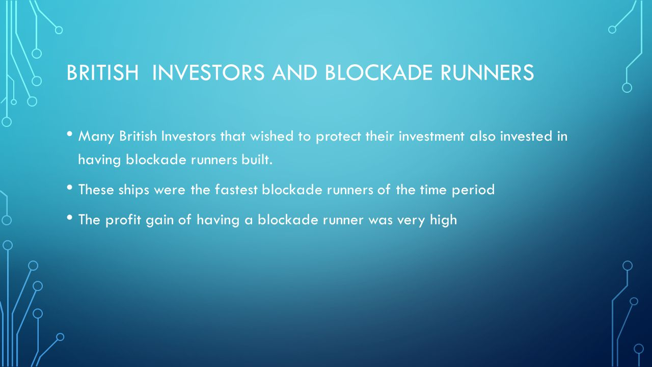 BRITISH INVESTORS AND BLOCKADE RUNNERS Many British Investors that wished to protect their investment also invested in having blockade runners built.