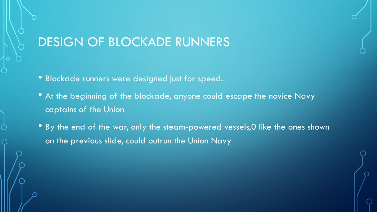 DESIGN OF BLOCKADE RUNNERS Blockade runners were designed just for speed. At the beginning of the blockade, anyone could escape the novice Navy captai