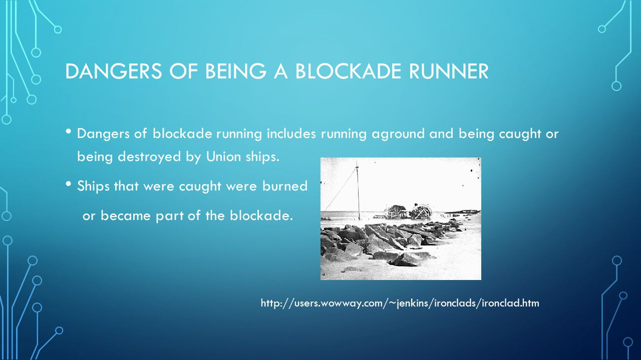 DANGERS OF BEING A BLOCKADE RUNNER Dangers of blockade running includes running aground and being caught or being destroyed by Union ships. Ships that