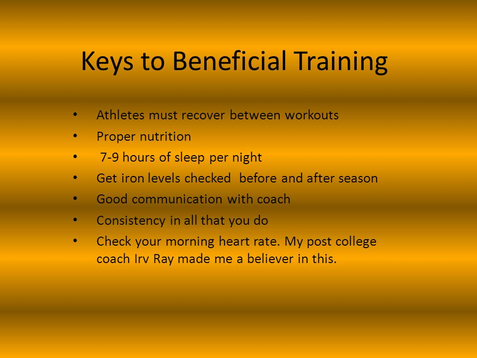 Keys to Beneficial Training Athletes must recover between workouts Proper nutrition 7-9 hours of sleep per night Get iron levels checked before and after season Good communication with coach Consistency in all that you do Check your morning heart rate.