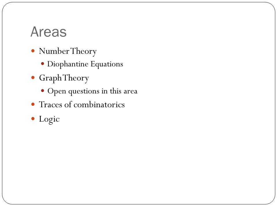 Areas Number Theory Diophantine Equations Graph Theory Open questions in this area Traces of combinatorics Logic