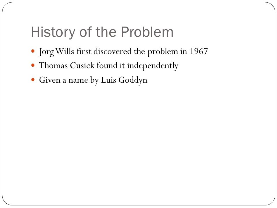 History of the Problem Jorg Wills first discovered the problem in 1967 Thomas Cusick found it independently Given a name by Luis Goddyn