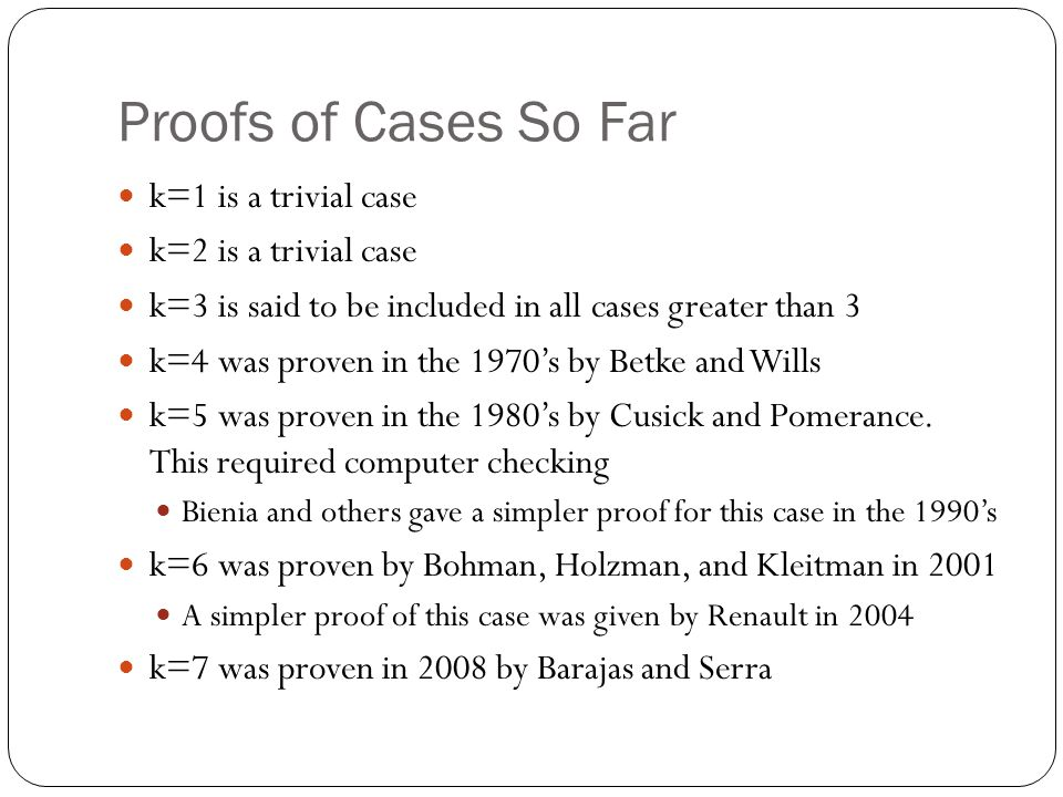Proofs of Cases So Far k=1 is a trivial case k=2 is a trivial case k=3 is said to be included in all cases greater than 3 k=4 was proven in the 1970's by Betke and Wills k=5 was proven in the 1980's by Cusick and Pomerance.
