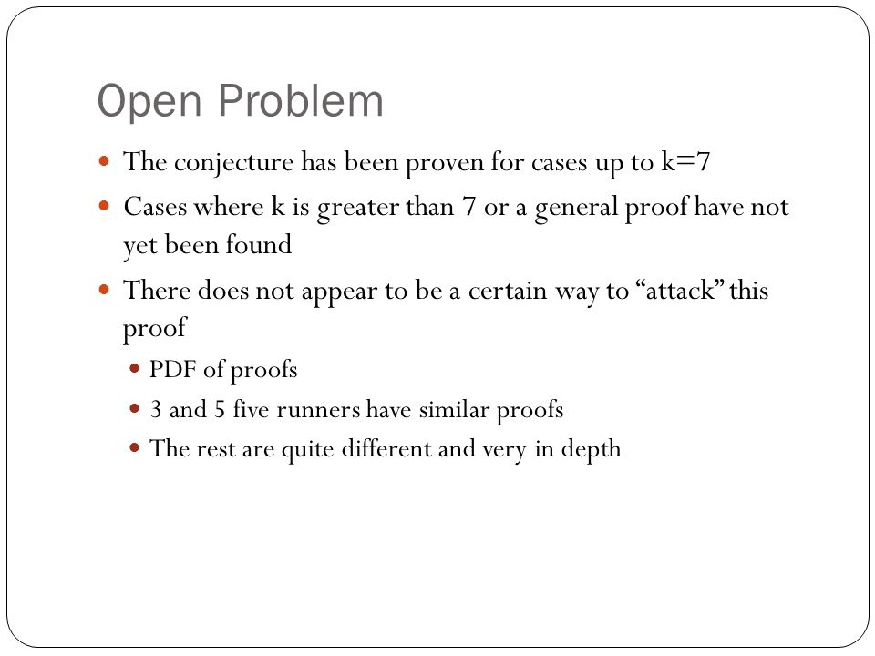 Open Problem The conjecture has been proven for cases up to k=7 Cases where k is greater than 7 or a general proof have not yet been found There does not appear to be a certain way to attack this proof PDF of proofs 3 and 5 five runners have similar proofs The rest are quite different and very in depth