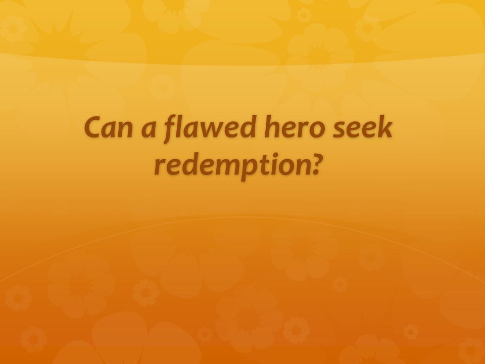 Can a flawed hero seek redemption