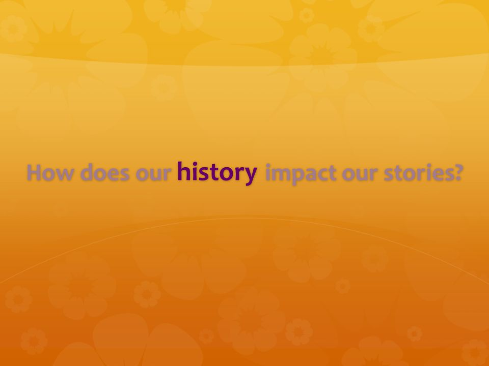 How does our history impact our stories?