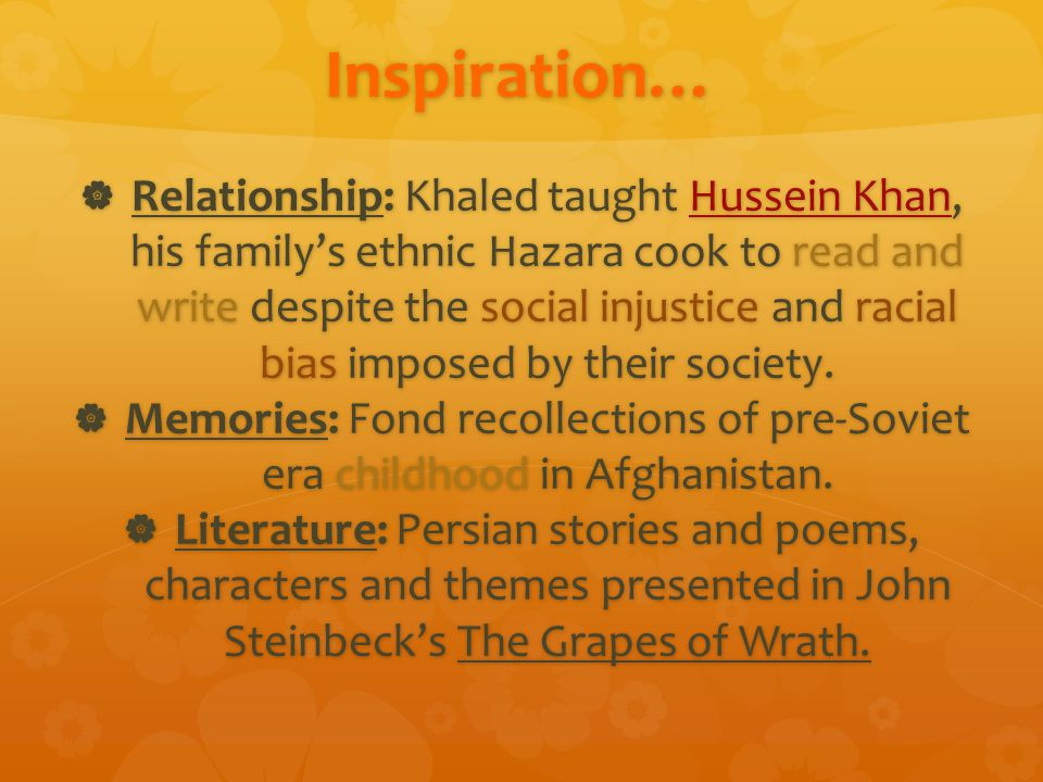 Inspiration…  Relationship: Khaled taught Hussein Khan, his family's ethnic Hazara cook to read and write despite the social injustice and racial bias imposed by their society.