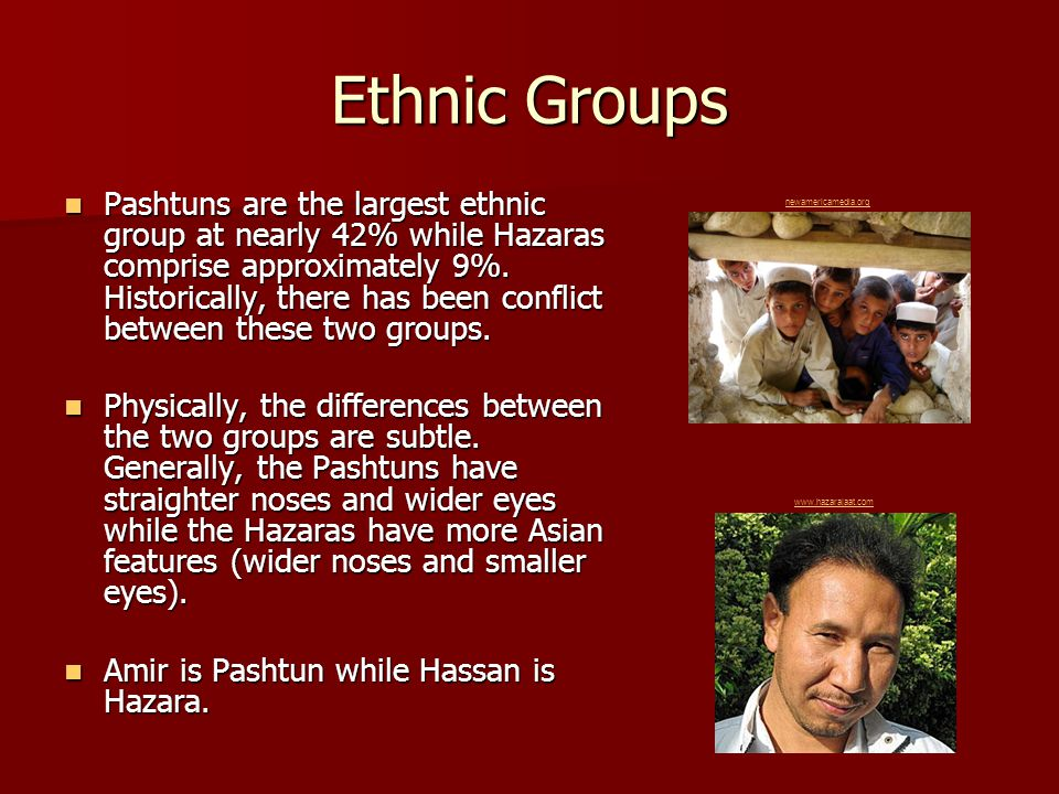 Ethnic Groups Pashtuns are the largest ethnic group at nearly 42% while Hazaras comprise approximately 9%.