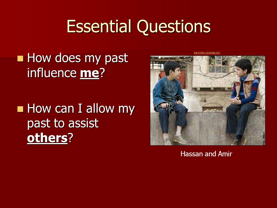 Essential Questions How does my past influence me? How does my past influence me? How can I allow my past to assist others? How can I allow my past to