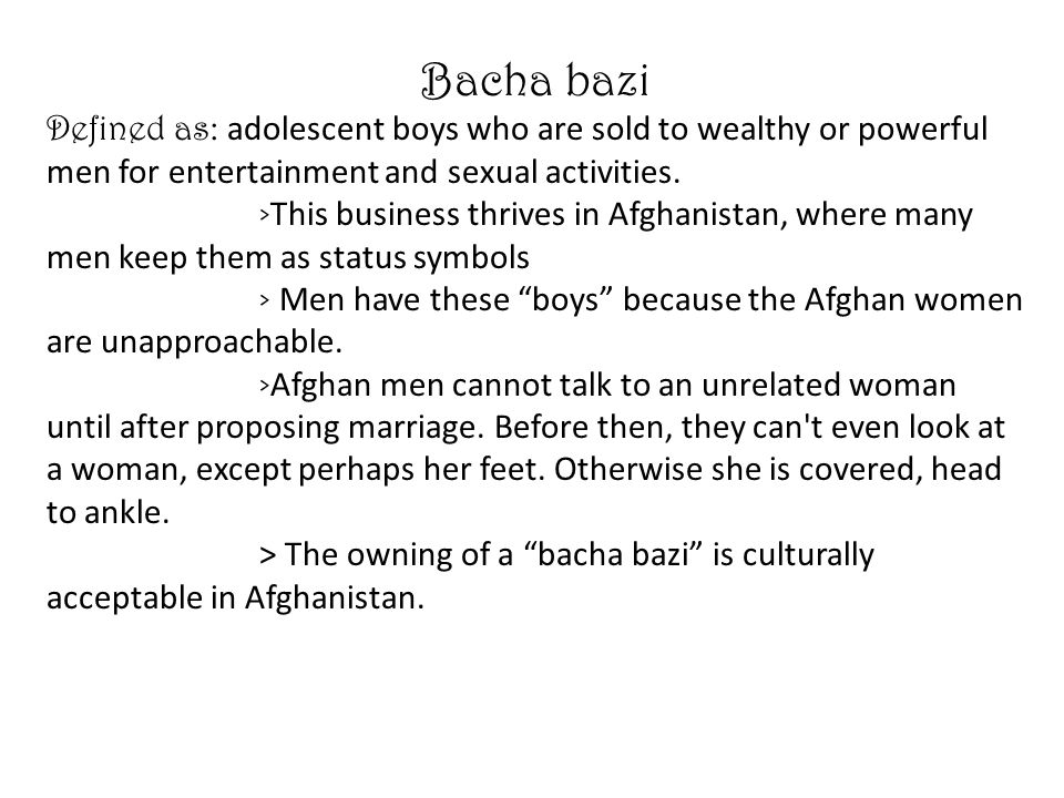 Bacha bazi Defined as: adolescent boys who are sold to wealthy or powerful men for entertainment and sexual activities.