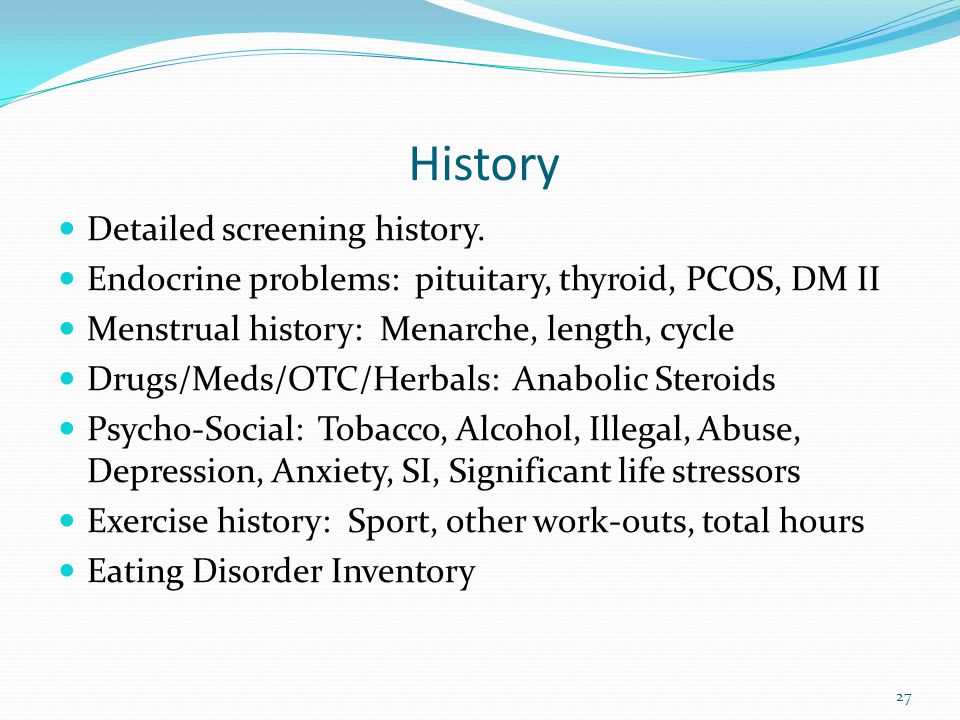 History Detailed screening history. Endocrine problems: pituitary, thyroid, PCOS, DM II Menstrual history: Menarche, length, cycle Drugs/Meds/OTC/Herb