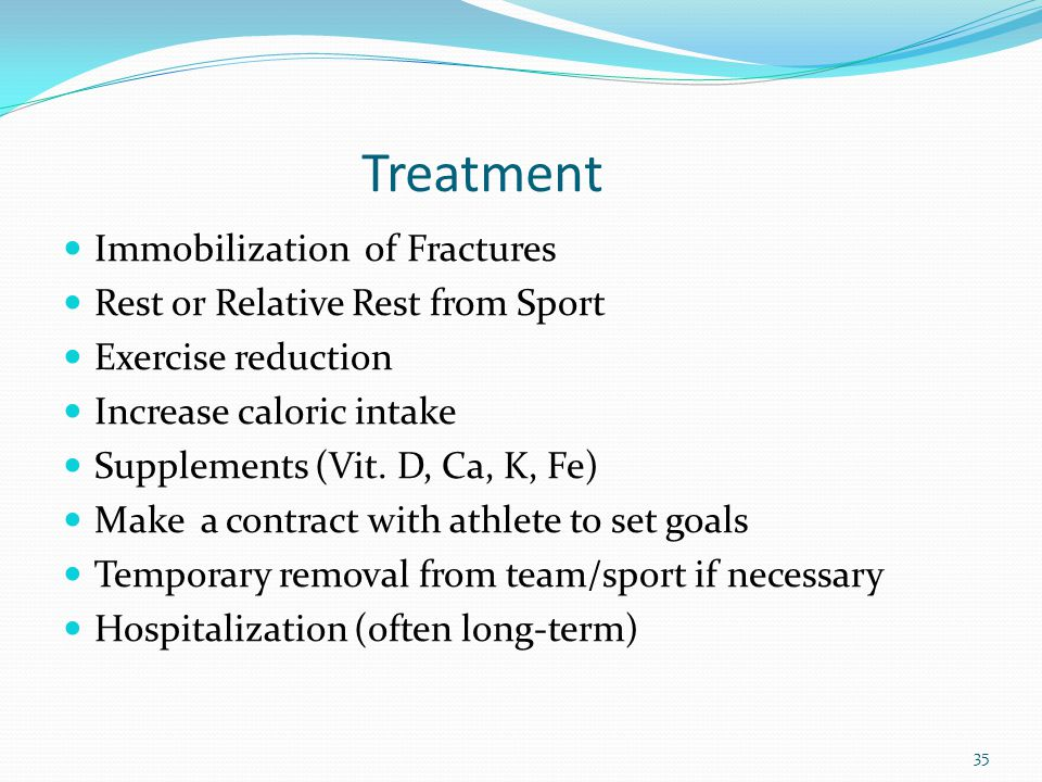 Treatment Immobilization of Fractures Rest or Relative Rest from Sport Exercise reduction Increase caloric intake Supplements (Vit. D, Ca, K, Fe) Make