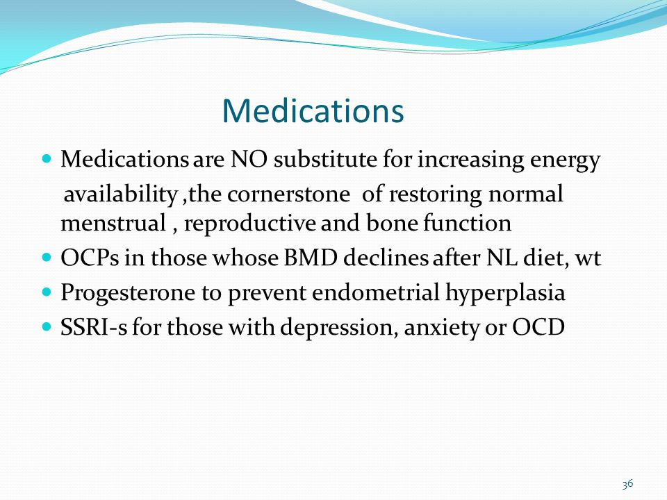 Medications Medications are NO substitute for increasing energy availability,the cornerstone of restoring normal menstrual, reproductive and bone func