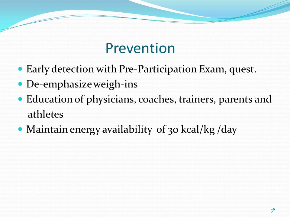 Prevention Early detection with Pre-Participation Exam, quest. De-emphasize weigh-ins Education of physicians, coaches, trainers, parents and athletes