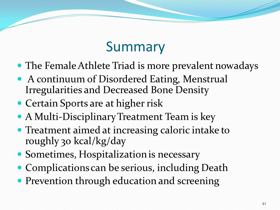 Summary The Female Athlete Triad is more prevalent nowadays A continuum of Disordered Eating, Menstrual Irregularities and Decreased Bone Density Cert