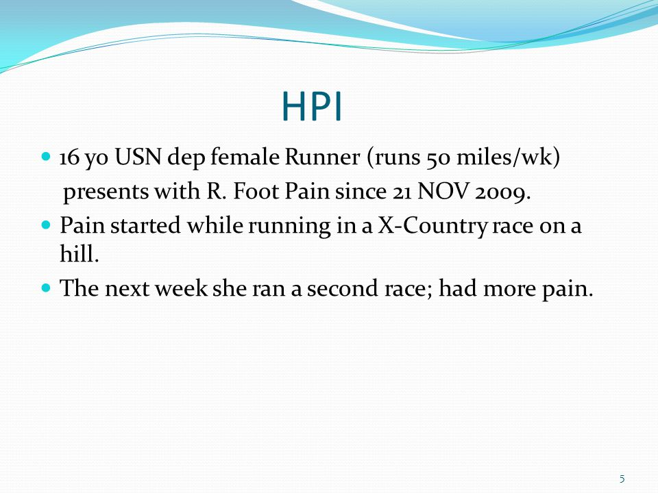 HPI 16 yo USN dep female Runner (runs 50 miles/wk) presents with R. Foot Pain since 21 NOV 2009. Pain started while running in a X-Country race on a h