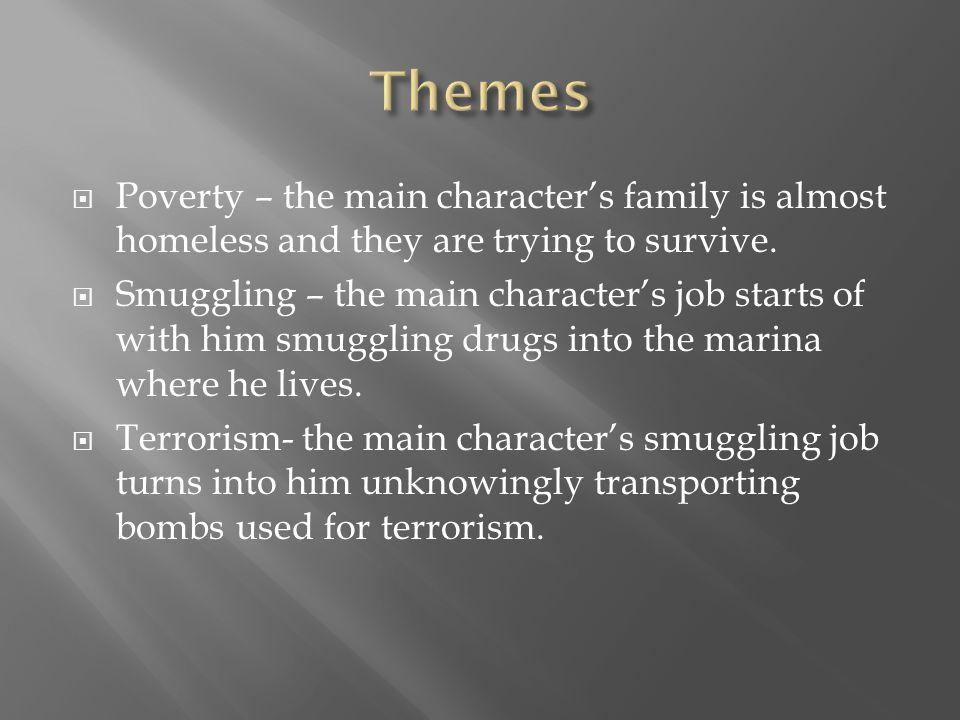  Poverty – the main character's family is almost homeless and they are trying to survive.  Smuggling – the main character's job starts of with him s