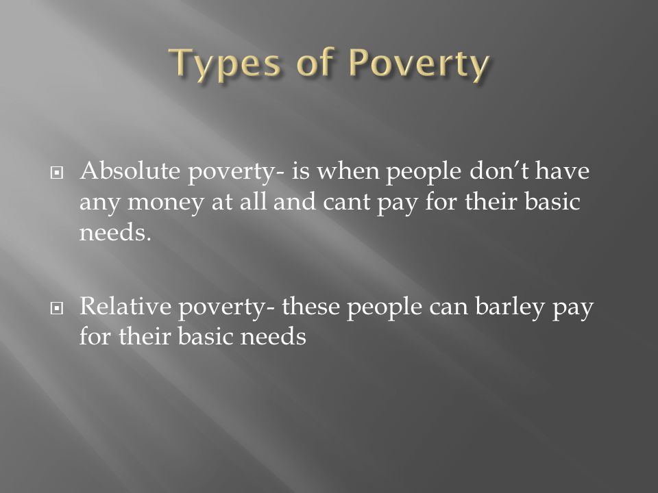  Absolute poverty- is when people don't have any money at all and cant pay for their basic needs.  Relative poverty- these people can barley pay for