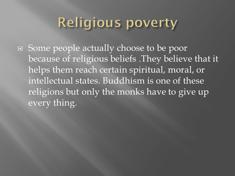  Some people actually choose to be poor because of religious beliefs.They believe that it helps them reach certain spiritual, moral, or intellectual