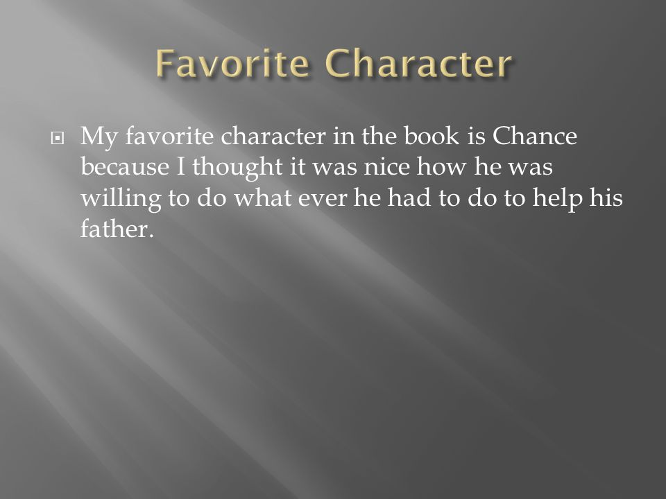  My favorite character in the book is Chance because I thought it was nice how he was willing to do what ever he had to do to help his father.