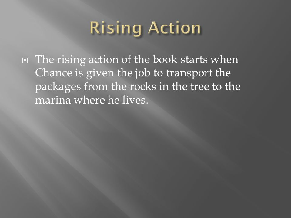 The rising action of the book starts when Chance is given the job to transport the packages from the rocks in the tree to the marina where he lives.