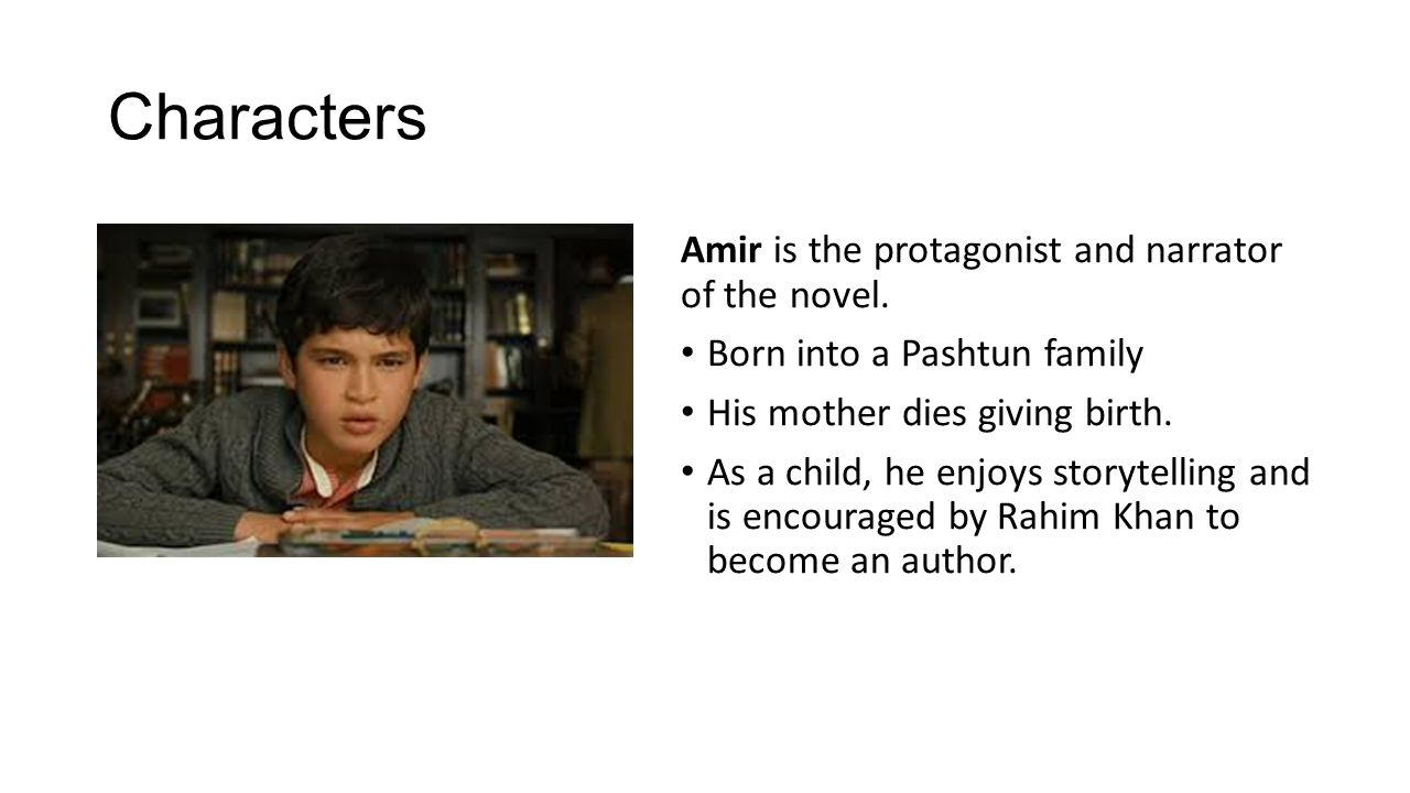 Characters Amir is the protagonist and narrator of the novel. Born into a Pashtun family His mother dies giving birth. As a child, he enjoys storytell