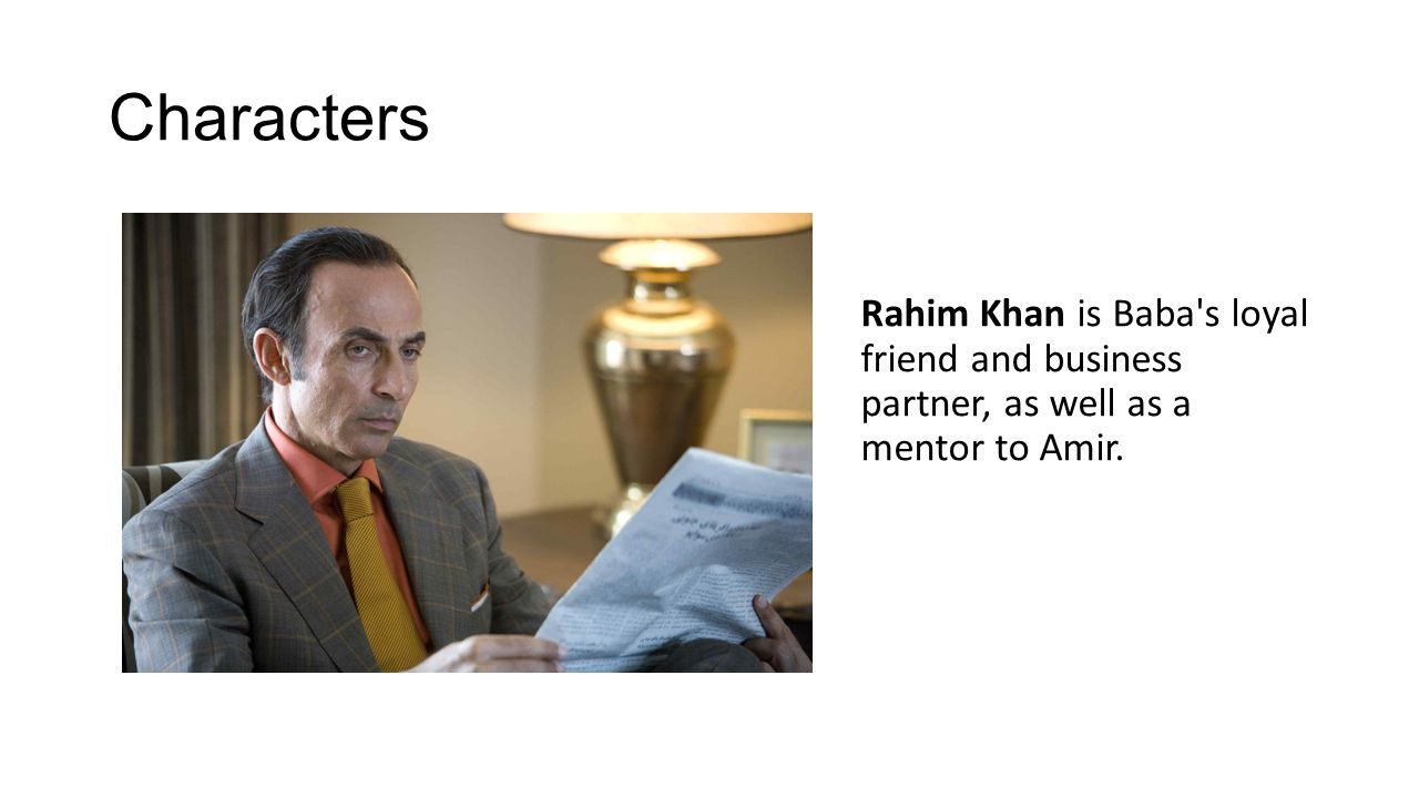 Characters Rahim Khan is Baba's loyal friend and business partner, as well as a mentor to Amir.