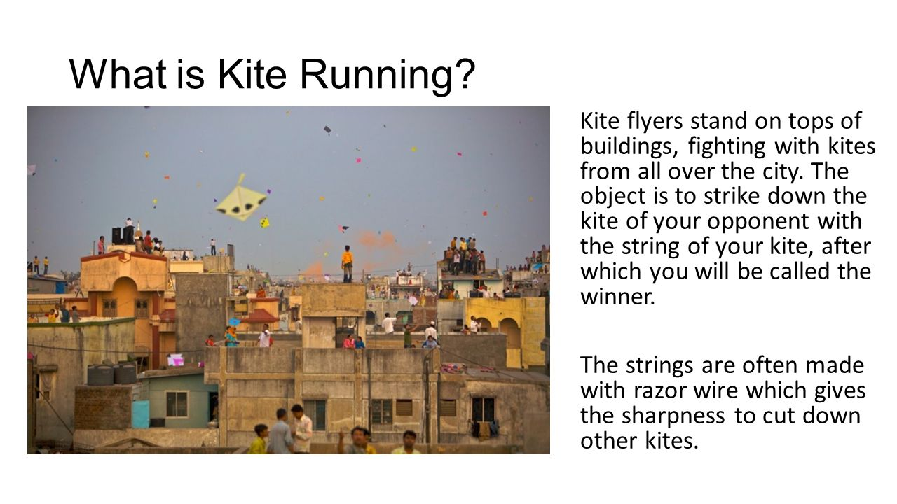 What is Kite Running? Kite flyers stand on tops of buildings, fighting with kites from all over the city. The object is to strike down the kite of you
