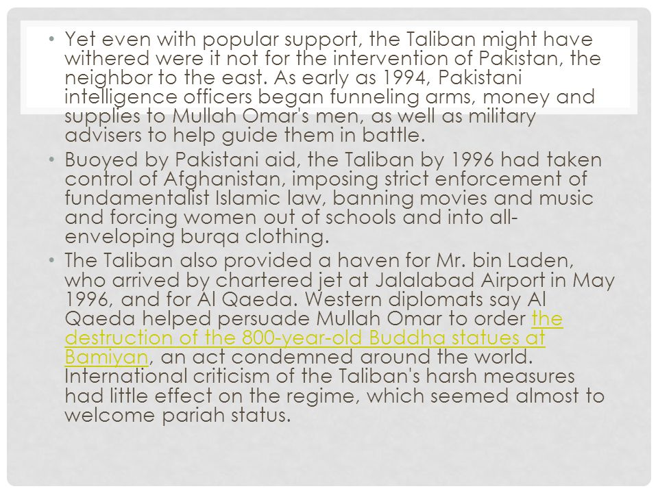 Yet even with popular support, the Taliban might have withered were it not for the intervention of Pakistan, the neighbor to the east.