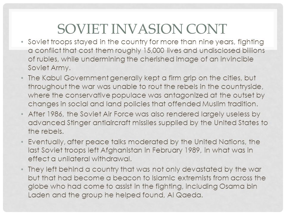 SOVIET INVASION CONT Soviet troops stayed in the country for more than nine years, fighting a conflict that cost them roughly 15,000 lives and undisclosed billions of rubles, while undermining the cherished image of an invincible Soviet Army.